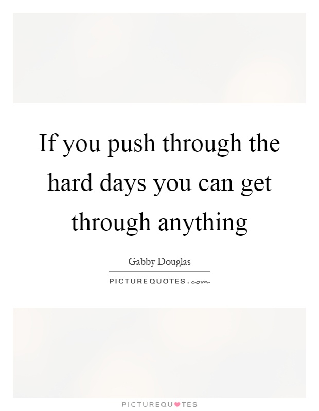 if-you-push-through-the-hard-days-you-can-get-through-anything-quote-1.jpg