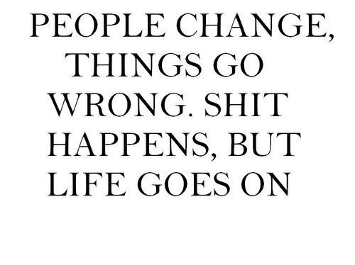 People-change-go-wrong.-Shit-happens-but-life-goes-on.jpg