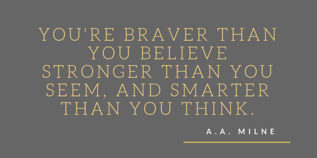 youre-braver-than-you-believe-and-stronger-than-you-seem-and-smarter-than-you-think.png